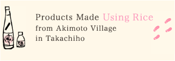 Products Made Using Rice from Akimoto Village in Takachiho